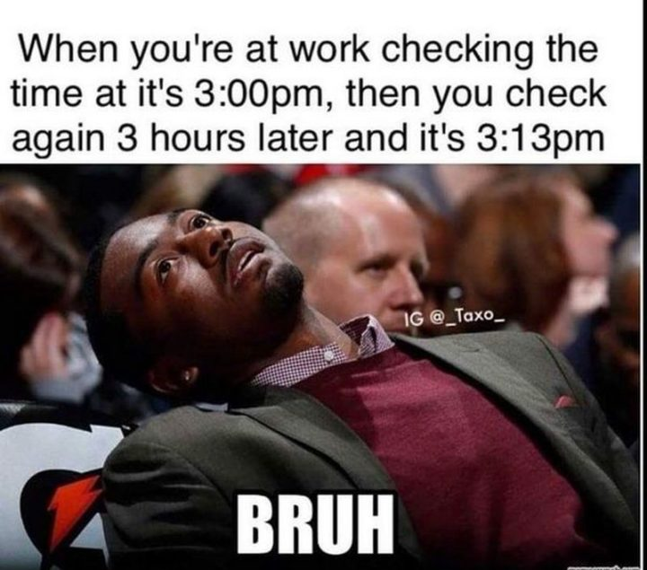 "30 Friday Work Memes - ""When you're at work checking the time at it's 3:00 pm, then you check again 3 hours later and it's 3:13 pm."""