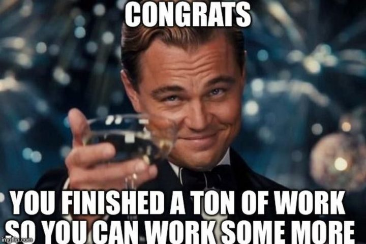 "30 Friday Work Memes - ""Congrats, you finished a ton of work so you can work some more."""