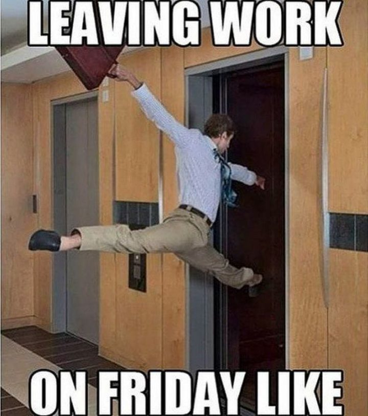 "30 Friday Work Memes - ""Leaving work on Friday like."""