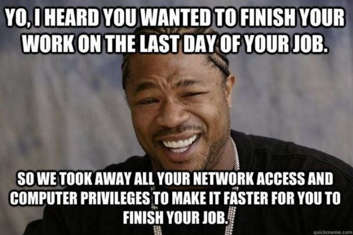 "30 Friday Work Memes - ""Yo, I heard you wanted to finish your work on the last day of your job. So we took away all your network access and computer privileges to make it faster for you to finish your job."""