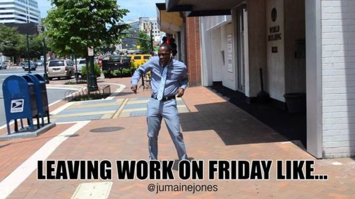 "30 Friday Work Memes - ""Leaving work on Friday like..."""