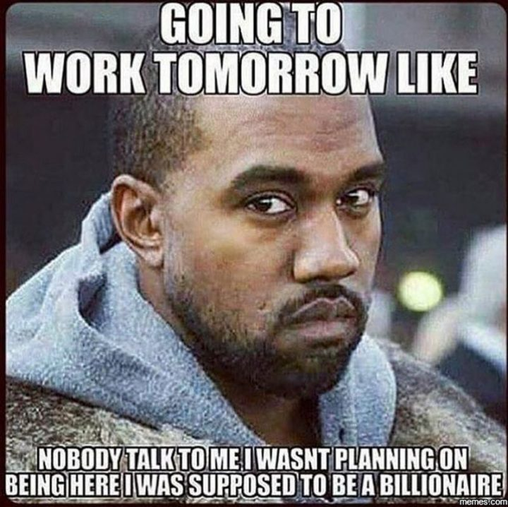 "21 Back to Work Memes - ""Going to work tomorrow like...nobody talk to me. I wasn't planning on being here. I was supposed to be a billionaire."""