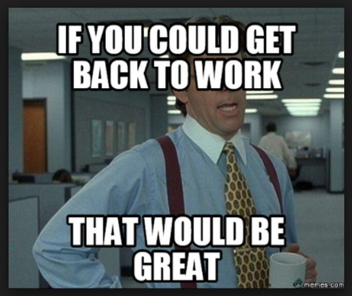 "21 Back to Work Memes - ""If you could get back to work, that would be great."""