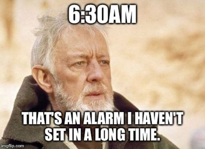 "21 Back to Work Memes - ""6:30 AM, that's an alarm I haven't set in a long time."""