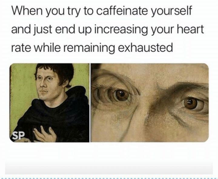 "37 Best Exhausted Memes - ""When you try to caffeinate yourself and just end up increasing your heart rate while remaining exhausted."""
