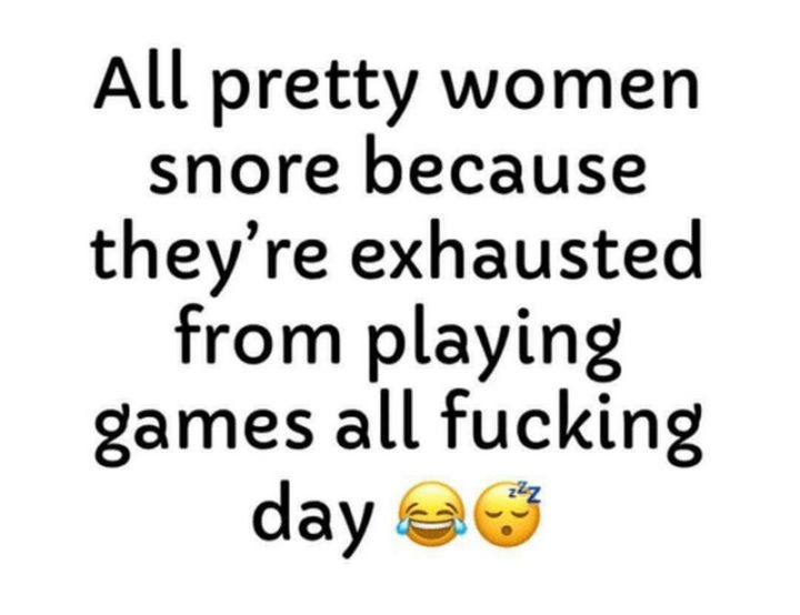 "37 Best Exhausted Memes - ""All pretty women snore because they're exhausted from playing games all f**king day."""
