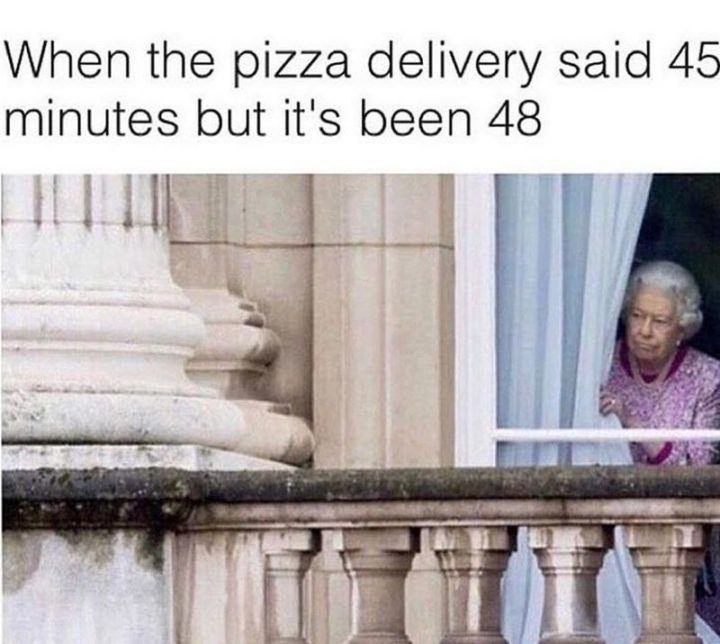 "37 Funny Food Memes - ""When the pizza delivery said 45 minutes but it's been 48."""