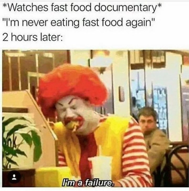 "37 Funny Food Memes - ""*Watches fast food documentary* I'm never eating fast food again. 2 hours later: I'm a failure."""