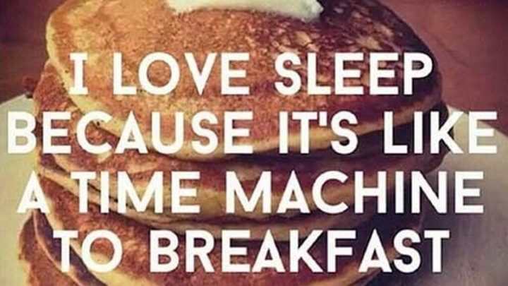 "37 Funny Food Memes - ""I love sleep because it's like a time machine to breakfast."""