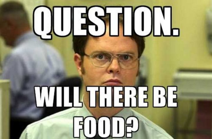 "37 Funny Food Memes - ""Question. Will there be food?"""