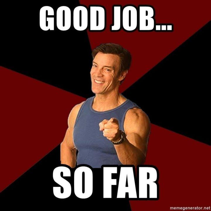 """23 Great Job Memes - """"Good job...so far."""""""