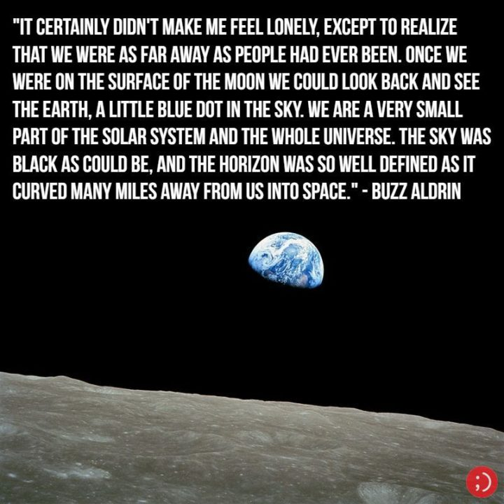 "17 Buzz Aldrin Quotes - ""It certainly didn't make me feel lonely, except to realize that we were as far away as people had ever been. Once we were on the surface of the Moon we could look back and see the Earth, a little blue dot in the sky. We are a very small part of the solar system and the whole universe. The sky was black as could be, and the horizon was so well defined as it curved many miles away from us into space."""