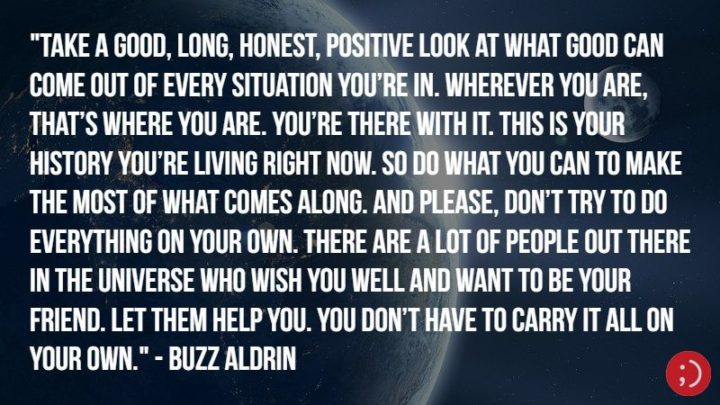 "17 Buzz Aldrin Quotes - ""Take a good, long, honest, positive look at what good can come out of every situation you're in. Wherever you are, that's where you are. You're there with it. This is your history you're living right now. So do what you can to make the most of what comes along. And please, don't try to do everything on your own. There are a lot of people out there in the universe who wish you well and want to be your friend. Let them help you. You don't have to carry it all on your own."""