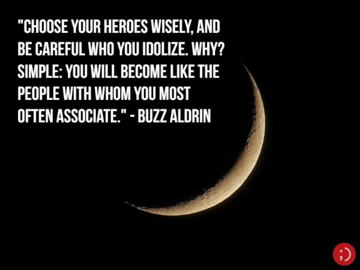 "17 Buzz Aldrin Quotes - ""Choose your heroes wisely, and be careful who you idolize. Why? Simple: you will become like the people with whom you most often associate."""