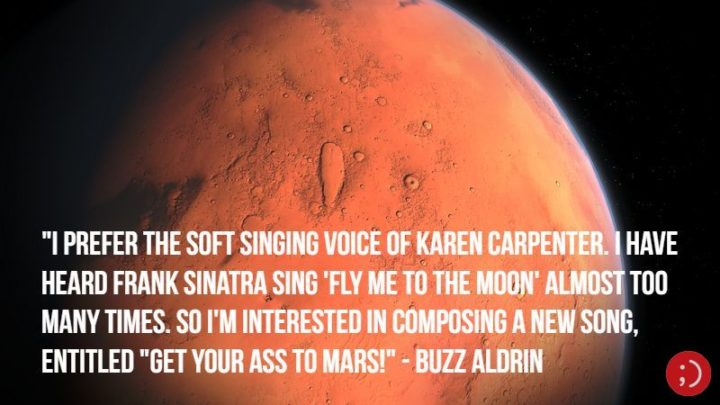 "17 Buzz Aldrin Quotes - ""I prefer the soft singing voice of Karen Carpenter. I have heard Frank Sinatra sing 'Fly Me to the Moon' almost too many times. So I'm interested in composing a new song, entitled 'Get Your Ass to Mars!'"""
