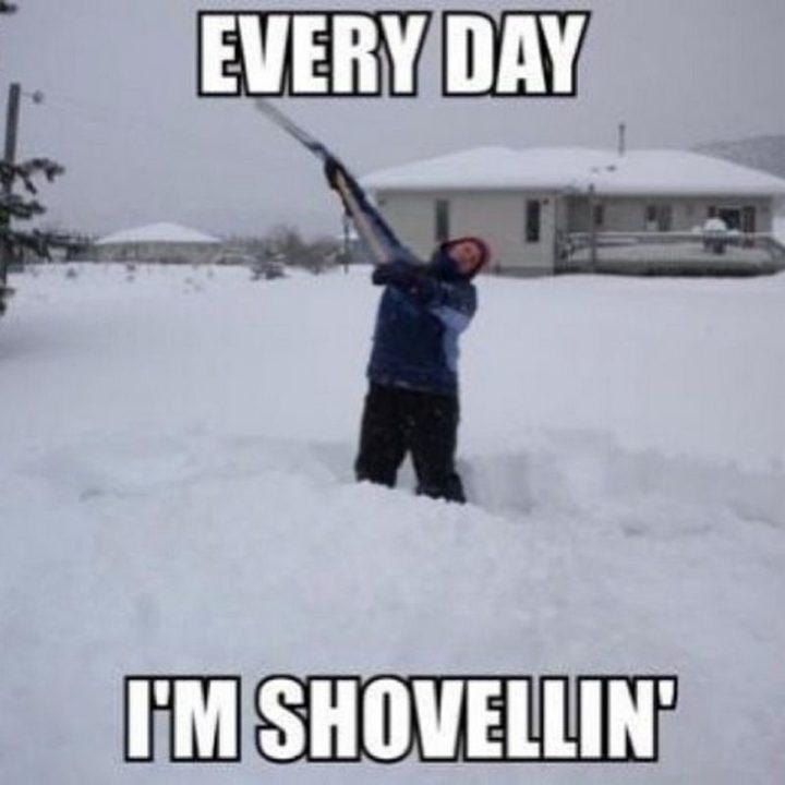 "55 Funny Winter Memes - ""Every day I'm shovellin'."""