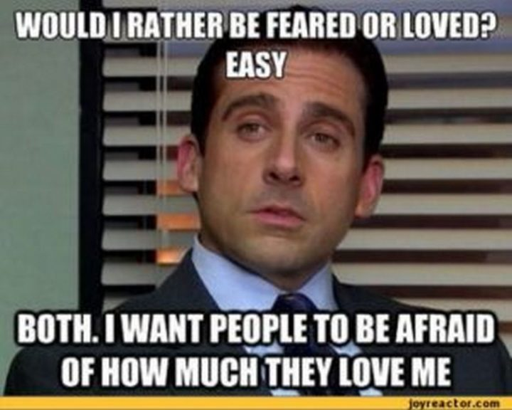 "30 Michael Scott quotes - ""Would I rather be feared or loved? Easy. Both. I want people to be afraid of how much they love me."""