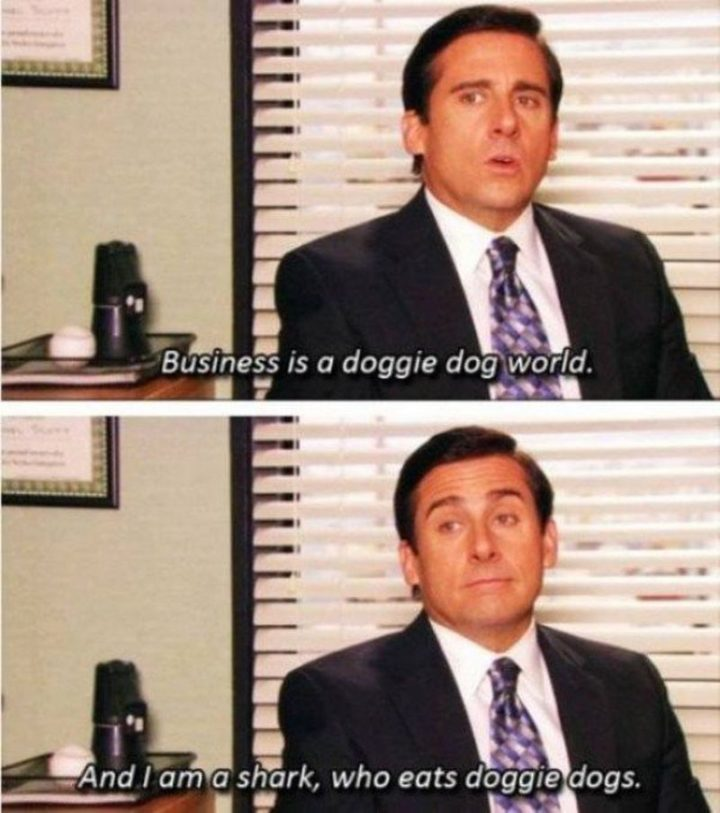 "30 Michael Scott quotes - ""Business is a doggie dog world. And I am a shark, who eats doggie dogs."""