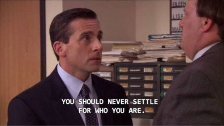 "30 Michael Scott quotes - ""You should never settle for who you are."""