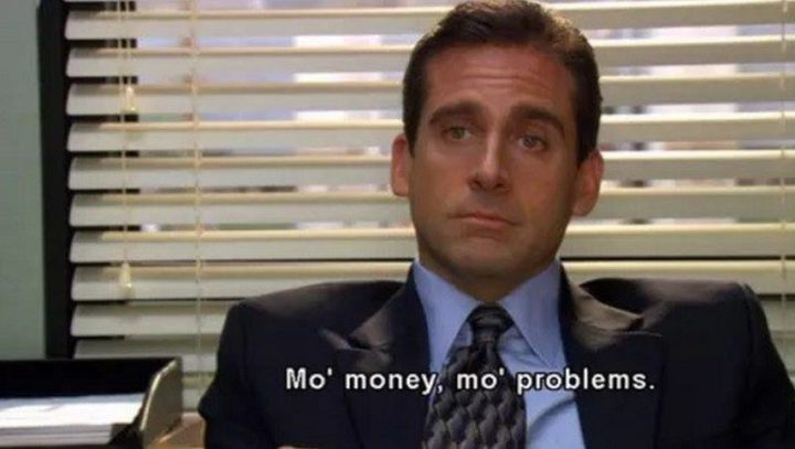 "30 Michael Scott quotes - ""Mo' money, mo' problems."""