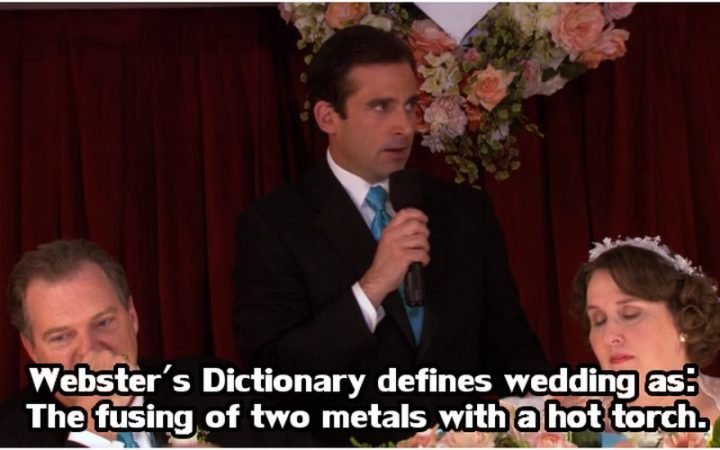 "30 Michael Scott quotes - ""Webster's Dictionary defines wedding as: The fusing of two metals with a hot torch."""