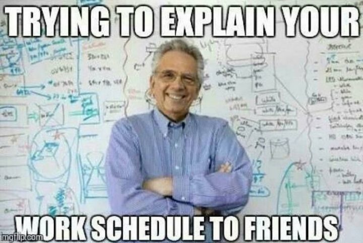 "101 Funny Nursing Memes - ""Trying to explain your work schedule to friends."""
