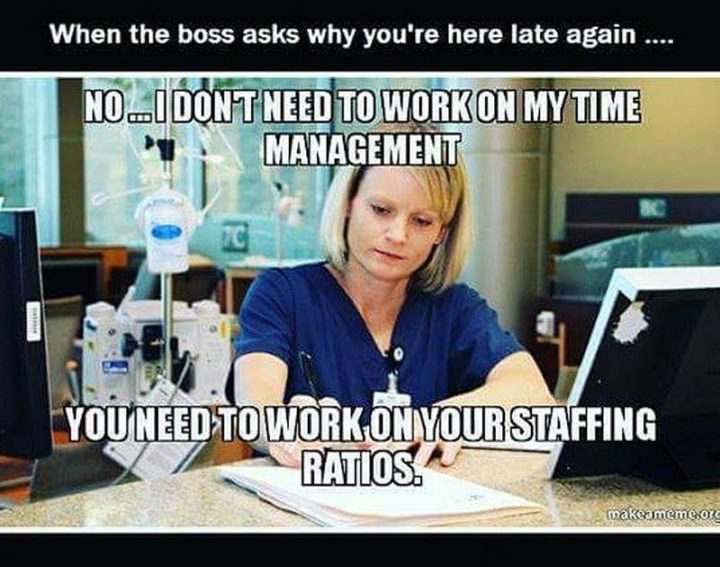 "101 Funny Nursing Memes - ""When the boss asks why you're here late again...No...I don't need to work on my time management. You need to work on your staffing ratios."""