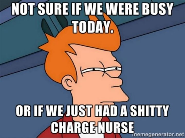 "101 Funny Nursing Memes - ""Not sure if we were busy today. Or, if we just had a s***ty charge nurse."