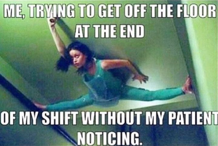 "101 Funny Nursing Memes - ""Me, trying to get off the floor at the end of my shift without my patient noticing."""
