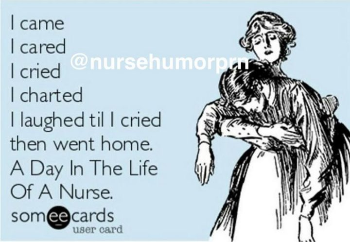 "101 Funny Nursing Memes - ""I came, I cared, I cried, I charted, I laughed til I cried, then went home. A day in the life of a nurse."""