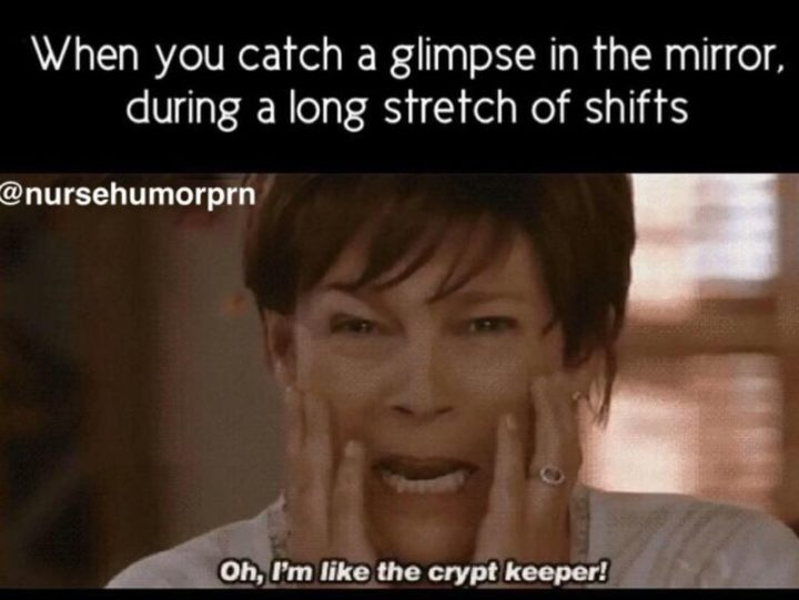 "101 Funny Nursing Memes - ""When you catch a glimpse in the mirror, during a long stretch of shifts. Oh, I'm like the crypt keeper!"""