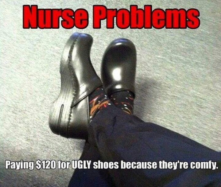 "101 Funny Nursing Memes - ""Nurse problems: Paying $120 for UGLY shoes because they're comfy."""
