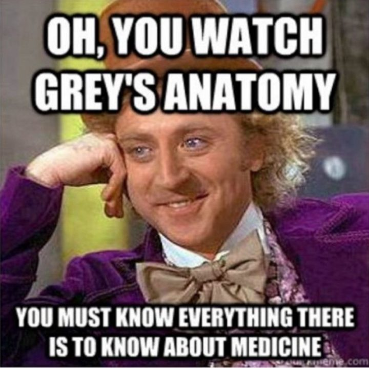 "101 Funny Nursing Memes - ""Oh, you watch Grey's Anatomy. You must know everything there is to know about medicine."""