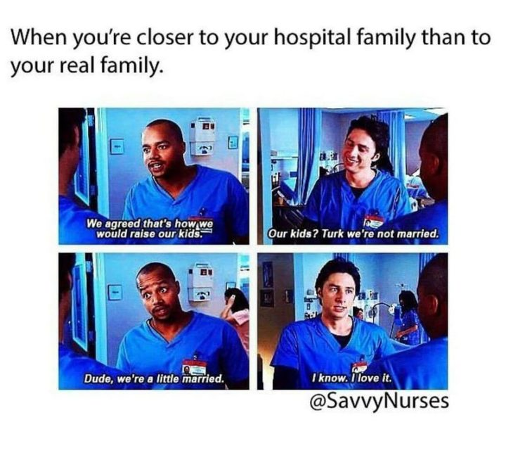 "101 Funny Nursing Memes - ""When you're closer to your hospital family than your real family. We agreed that's how we would raise our kids. Our kids? Turk, we're not married. Dude, we're a little married. I know. I love it."""