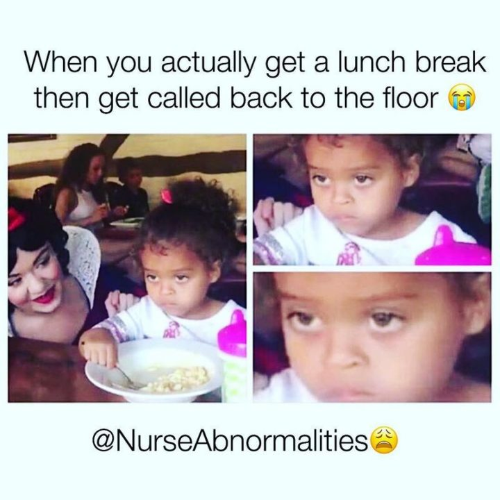 "101 Funny Nursing Memes - ""When you actually get a lunch break then get called back to the floor."""