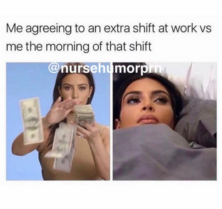 "101 Funny Nursing Memes - ""Me agreeing to an extra shift at work vs me the morning of that shift."""