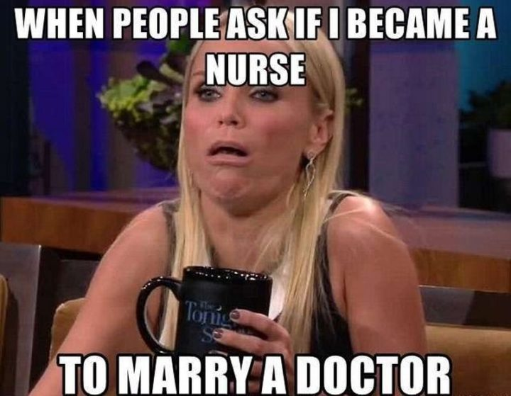 "101 Funny Nursing Memes - ""When people ask if I became a nurse to marry a doctor."""