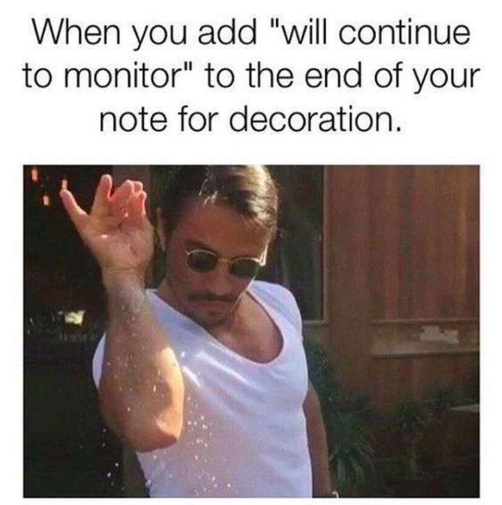 "101 Funny Nursing Memes - ""When you add 'will continue to monitor' to the end of your note for decoration."""