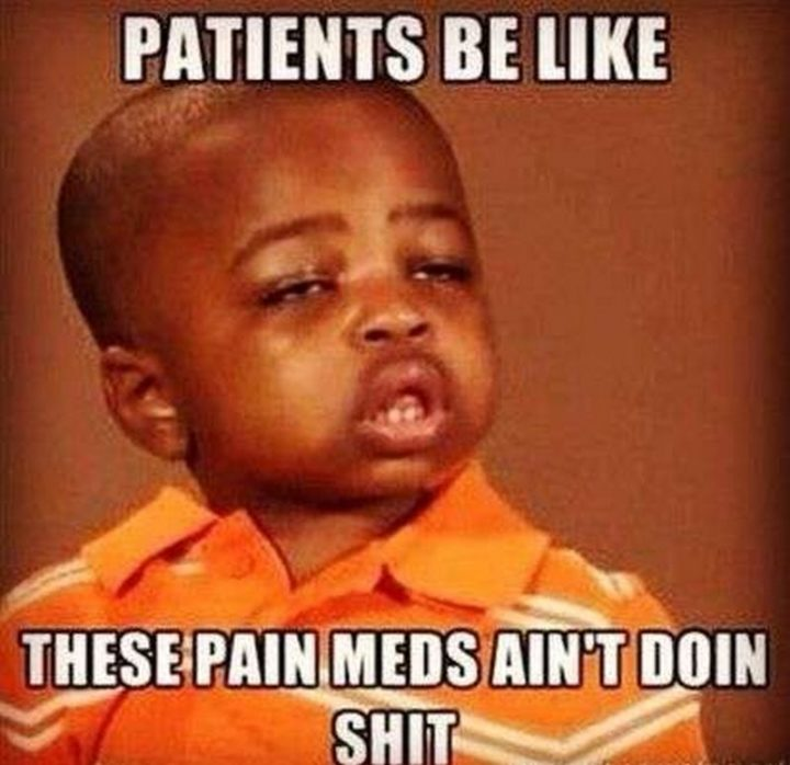 "101 Funny Nursing Memes - ""Patients be like these pain meds ain't doin' s***."""