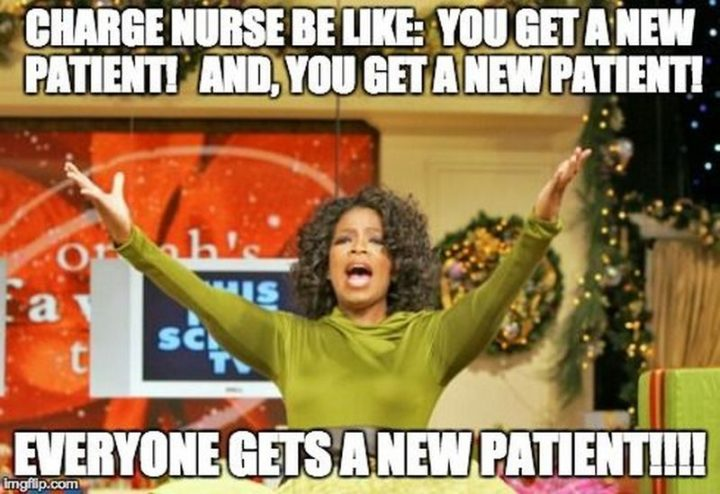 "101 Funny Nursing Memes - ""Charge nurse be like: You get a patient! And, you get a new patient! Everyone gets a new patient!!!!"""