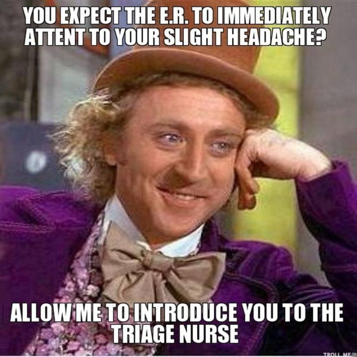 "101 Funny Nursing Memes - ""You expect the ER to immediately attend to your slight headache? Allow me to introduce you to the triage nurse."""