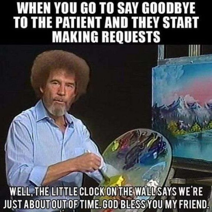 "101 Funny Nursing Memes - ""When you go to say goodbye to the patient and they start making requests. Well, the little clock on the wall says we're just about out of time. God bless you, my friend."""
