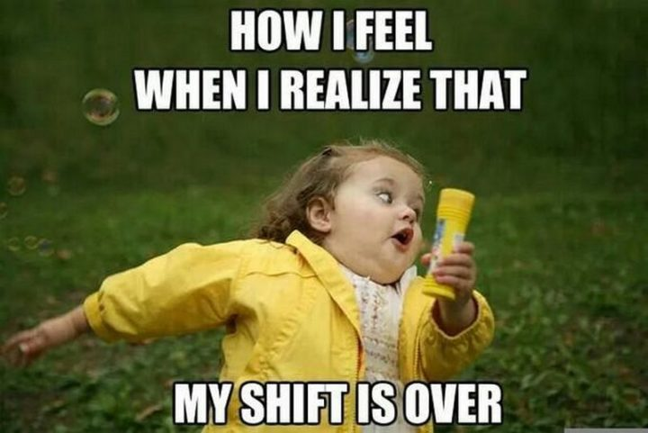 "101 Funny Nursing Memes - ""How I feel when I realize that my shift is over."""