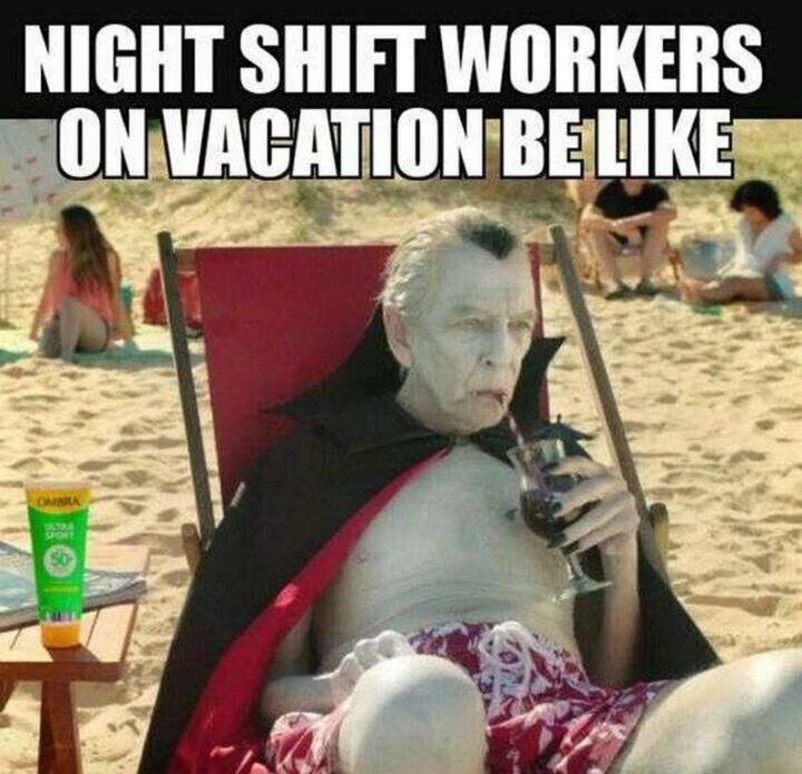 "101 Funny Nursing Memes - ""Night shift workers on vacation be like."""