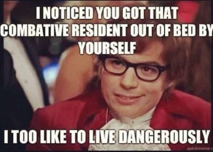 "101 Funny Nursing Memes - ""I noticed you got that combative resident out of bed by yourself. I too like to live dangerously."""