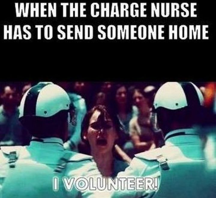 "101 Funny Nursing Memes - ""When the charge nurse has to send someone home. I volunteer!"""