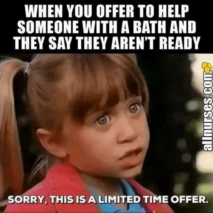 "101 Funny Nursing Memes - ""When you offer to help someone with a bath and they say they aren't ready. Sorry, this is a limited time offer."""
