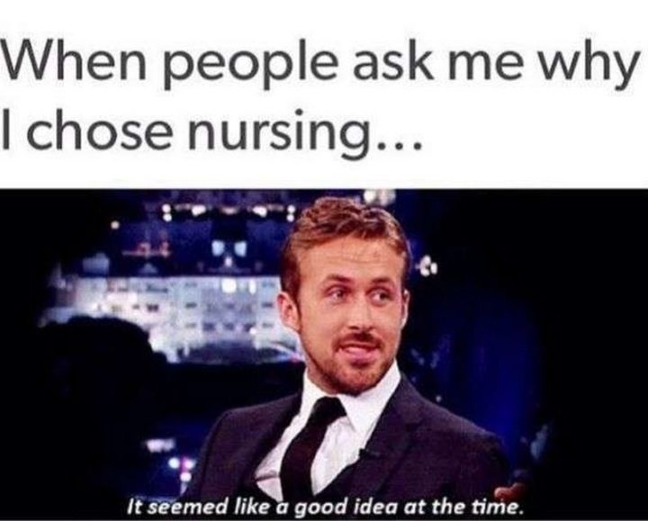 "101 Funny Nursing Memes - ""When people ask me why I chose nursing memes...It seemed like a good idea at the time."""