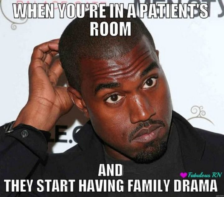 "101 Funny Nursing Memes - ""When you're in a patient's room and they start having family drama."""