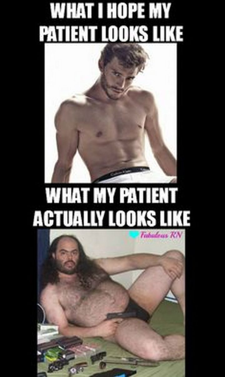 "101 Funny Nursing Memes - ""What I hope my patient looks like. What my patient actually looks like."""